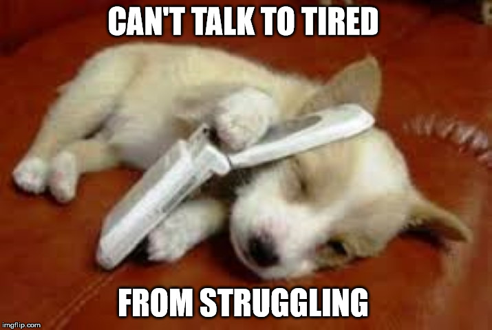CAN'T TALK TO TIRED FROM STRUGGLING | made w/ Imgflip meme maker