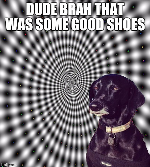 DUDE BRAH THAT WAS SOME GOOD SHOES | made w/ Imgflip meme maker