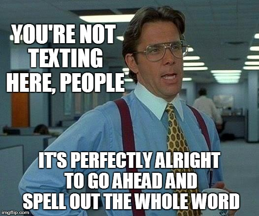 That Would Be Great Meme | YOU'RE NOT TEXTING HERE, PEOPLE IT'S PERFECTLY ALRIGHT TO GO AHEAD AND SPELL OUT THE WHOLE WORD | image tagged in memes,that would be great | made w/ Imgflip meme maker