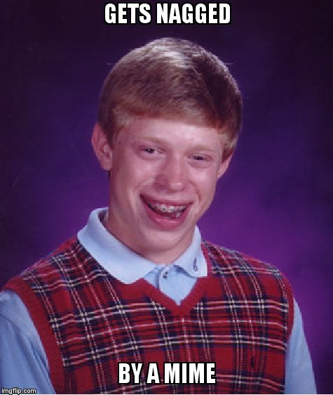 Bad Luck Brian Meme | GETS NAGGED BY A MIME | image tagged in memes,bad luck brian | made w/ Imgflip meme maker