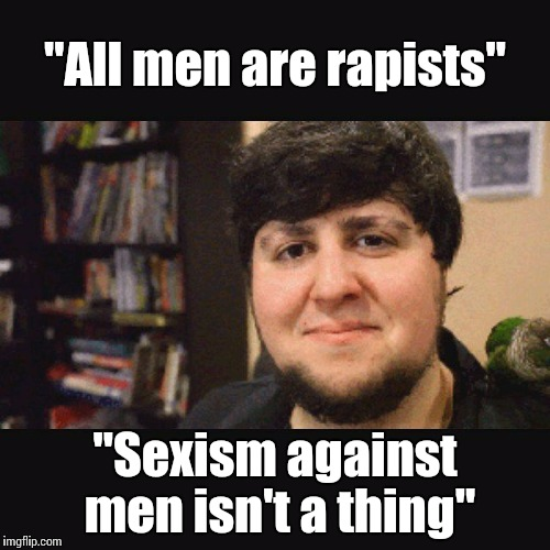 "JonTron Srsly |  ""All men are rapists""; ""Sexism against men isn't a thing"" 
