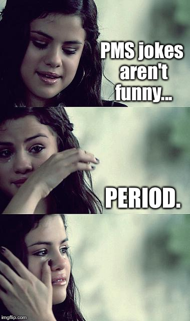 Bad Pun Selena | PMS jokes aren't funny... PERIOD. | image tagged in selena gomez crying,memes | made w/ Imgflip meme maker