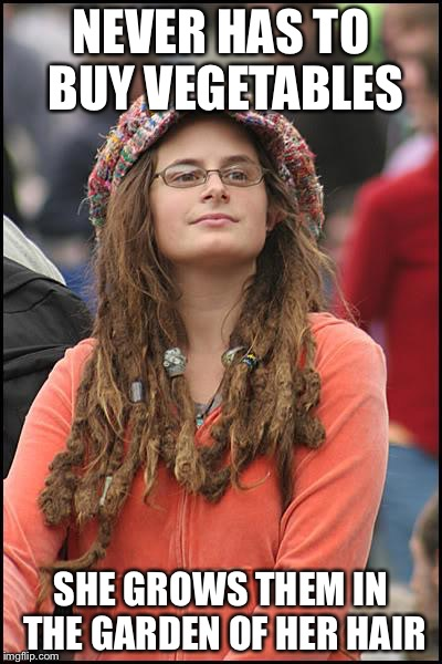 College Liberal | NEVER HAS TO BUY VEGETABLES SHE GROWS THEM IN THE GARDEN OF HER HAIR | image tagged in memes,college liberal | made w/ Imgflip meme maker