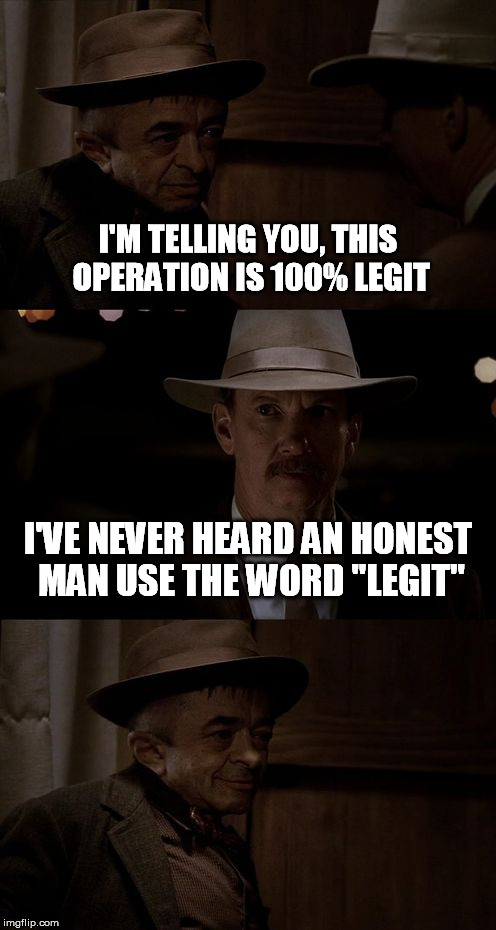 "Could have been a really good story... | I'M TELLING YOU, THIS OPERATION IS 100% LEGIT I'VE NEVER HEARD AN HONEST MAN USE THE WORD ""LEGIT"" 