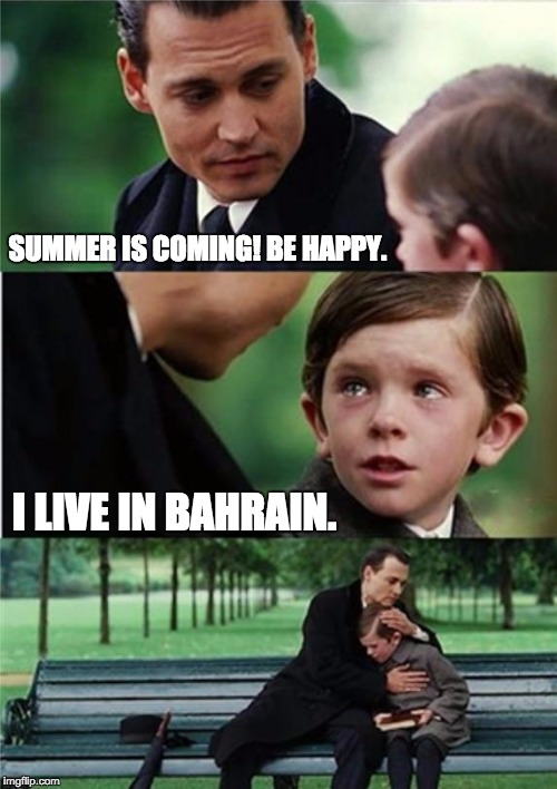 Summer is coming! |  SUMMER IS COMING! BE HAPPY. I LIVE IN BAHRAIN. | image tagged in finding neverland inverted,bahrain,summer | made w/ Imgflip meme maker