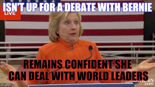 Out of the frying pan and into the fire |  ISN'T UP FOR A DEBATE WITH BERNIE; REMAINS CONFIDENT SHE CAN DEAL WITH WORLD LEADERS | image tagged in hillary clinton fail,bernie sanders,world leaders,presidential candidates | made w/ Imgflip meme maker