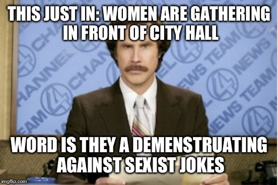 THIS JUST IN: WOMEN ARE GATHERING IN FRONT OF CITY HALL WORD IS THEY A DEMENSTRUATING AGAINST SEXIST JOKES | made w/ Imgflip meme maker