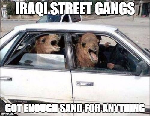 Quit Hatin | IRAQI STREET GANGS GOT ENOUGH SAND FOR ANYTHING | image tagged in memes,quit hatin | made w/ Imgflip meme maker