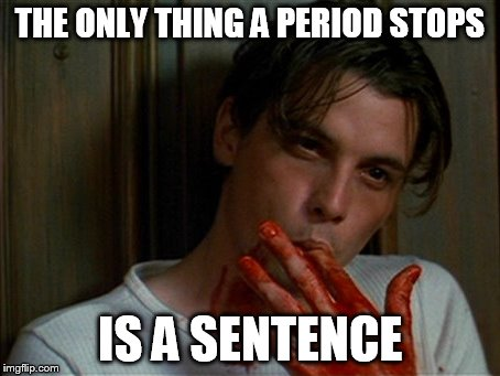 licking bloody fingers | THE ONLY THING A PERIOD STOPS IS A SENTENCE | image tagged in licking bloody fingers | made w/ Imgflip meme maker