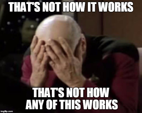 Captain Picard Double Facepalm | THAT'S NOT HOW IT WORKS THAT'S NOT HOW ANY OF THIS WORKS | image tagged in captain picard double facepalm | made w/ Imgflip meme maker