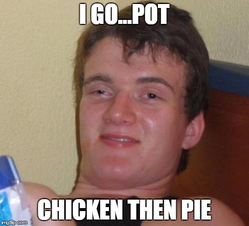 10 Guy Meme | I GO...POT CHICKEN THEN PIE | image tagged in memes,10 guy | made w/ Imgflip meme maker