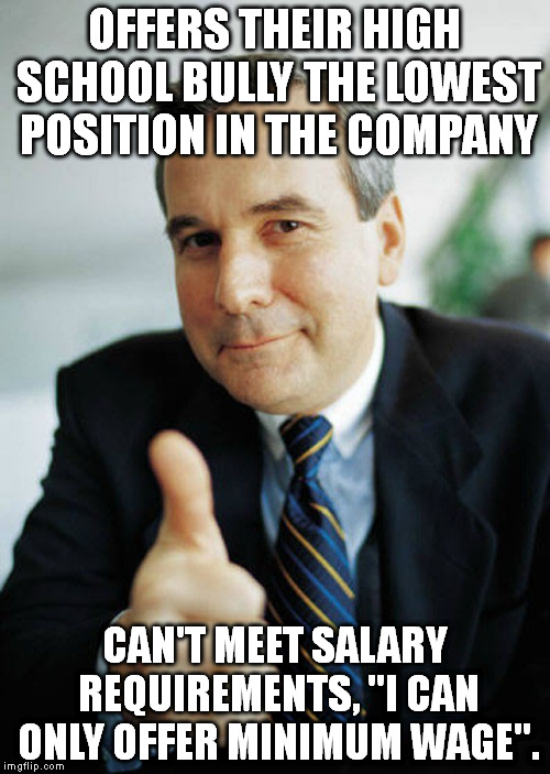 "I like to think, I am this guy with my subcontractors... |  OFFERS THEIR HIGH SCHOOL BULLY THE LOWEST POSITION IN THE COMPANY; CAN'T MEET SALARY REQUIREMENTS, ""I CAN ONLY OFFER MINIMUM WAGE"". 