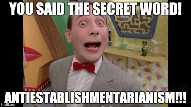 Pee Wee | YOU SAID THE SECRET WORD! ANTIESTABLISHMENTARIANISM!!! | image tagged in pee wee | made w/ Imgflip meme maker