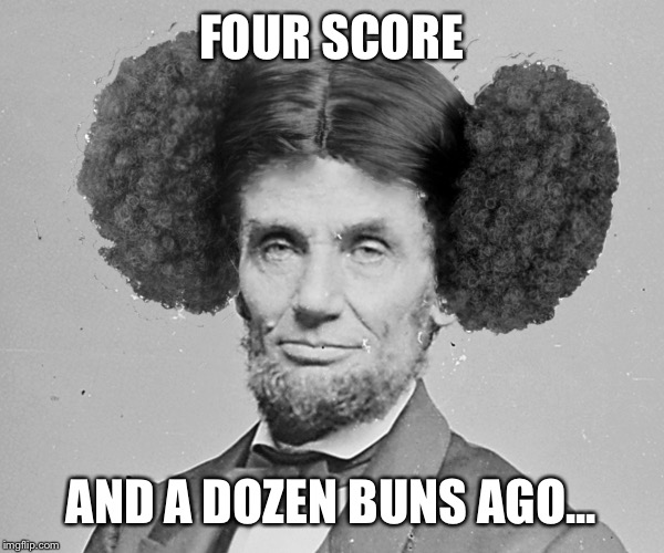 FOUR SCORE AND A DOZEN BUNS AGO... | made w/ Imgflip meme maker