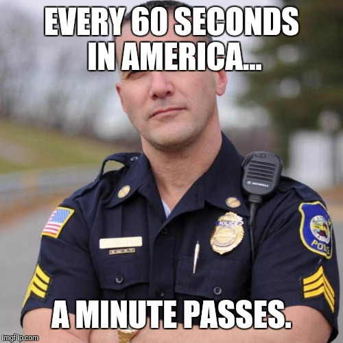 In America | EVERY 60 SECONDS IN AMERICA... A MINUTE PASSES. | image tagged in scumbag american police officer,anti joke | made w/ Imgflip meme maker