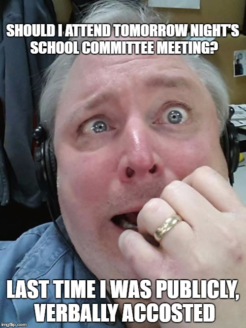 WELL I HAVE BEEN STIRRING THINGS UP?   SHOULD I ATTEND TOMORROW NIGHT'S SCHOOL COMMITTEE MEETING? LAST TIME I WAS PUBLICLY, VERBALLY ACCOSTED   image tagged in paranoid fear guy,school,meeting   made w/ Imgflip meme maker