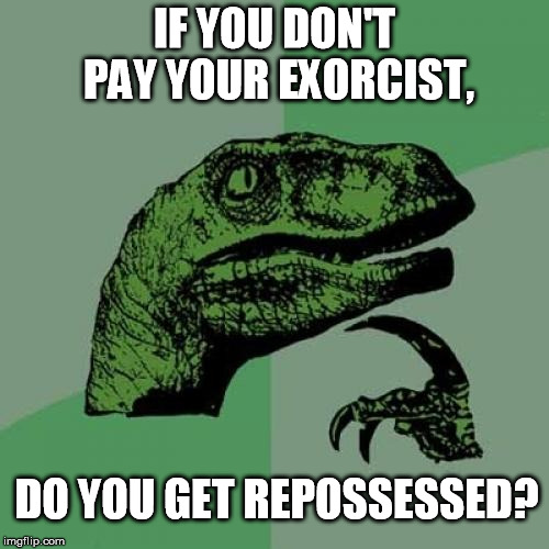 Payment Is Your Soul Responsibility |  IF YOU DON'T PAY YOUR EXORCIST, DO YOU GET REPOSSESSED? | image tagged in memes,philosoraptor,exorcist,possessed,repossessed | made w/ Imgflip meme maker