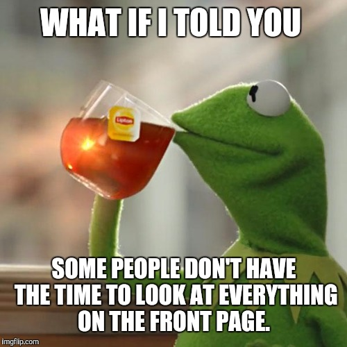 But Thats None Of My Business Meme | WHAT IF I TOLD YOU SOME PEOPLE DON'T HAVE THE TIME TO LOOK AT EVERYTHING ON THE FRONT PAGE. | image tagged in memes,but thats none of my business,kermit the frog | made w/ Imgflip meme maker
