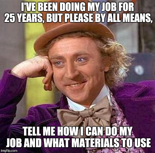 Seriously, I blame all the stupid do it youself T.V. shows making everybody an expert.  | I'VE BEEN DOING MY JOB FOR 25 YEARS, BUT PLEASE BY ALL MEANS, TELL ME HOW I CAN DO MY JOB AND WHAT MATERIALS TO USE | image tagged in memes,creepy condescending wonka | made w/ Imgflip meme maker