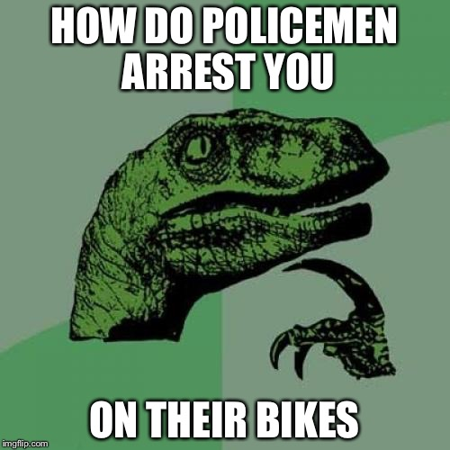 Philosoraptor Meme | HOW DO POLICEMEN ARREST YOU ON THEIR BIKES | image tagged in memes,philosoraptor | made w/ Imgflip meme maker