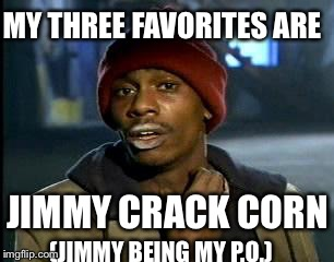 Y'all Got Any More Of That Meme | MY THREE FAVORITES ARE JIMMY CRACK CORN (JIMMY BEING MY P.O.) | image tagged in memes,yall got any more of | made w/ Imgflip meme maker