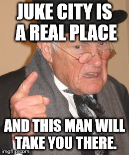 Back In My Day Meme | JUKE CITY IS A REAL PLACE AND THIS MAN WILL TAKE YOU THERE. | image tagged in memes,back in my day | made w/ Imgflip meme maker