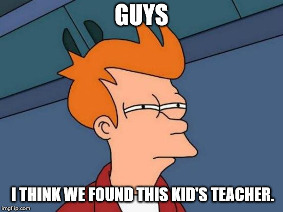 Futurama Fry Meme | GUYS I THINK WE FOUND THIS KID'S TEACHER. | image tagged in memes,futurama fry | made w/ Imgflip meme maker