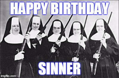 Nuns | HAPPY BIRTHDAY SINNER | image tagged in nuns,happy birthday | made w/ Imgflip meme maker