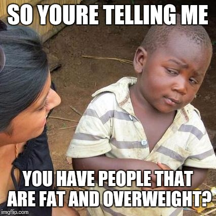 Third World Skeptical Kid Meme | SO YOURE TELLING ME YOU HAVE PEOPLE THAT ARE FAT AND OVERWEIGHT? | image tagged in memes,third world skeptical kid | made w/ Imgflip meme maker