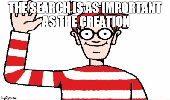 THE SEARCH IS AS IMPORTANT AS THE CREATION | made w/ Imgflip meme maker