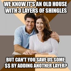 WE KNOW IT'S AN OLD HOUSE WITH 3 LAYERS OF SHINGLES BUT CAN'T YOU SAVE US SOME $$ BY ADDING ANOTHER LAYER? | made w/ Imgflip meme maker