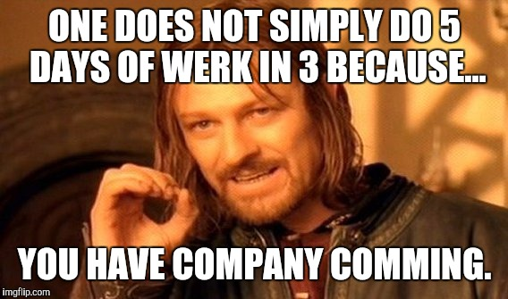 One Does Not Simply Meme | ONE DOES NOT SIMPLY DO 5 DAYS OF WERK IN 3 BECAUSE... YOU HAVE COMPANY COMMING. | image tagged in memes,one does not simply | made w/ Imgflip meme maker