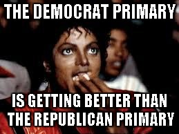 Hillary keeps getting Berned... | THE DEMOCRAT PRIMARY IS GETTING BETTER THAN THE REPUBLICAN PRIMARY | image tagged in michael jackson popcorn 2,memes | made w/ Imgflip meme maker