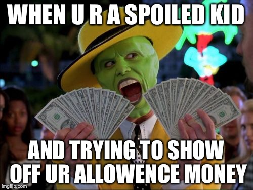 Money Money |  WHEN U R A SPOILED KID; AND TRYING TO SHOW OFF UR ALLOWENCE MONEY | image tagged in memes,money money | made w/ Imgflip meme maker