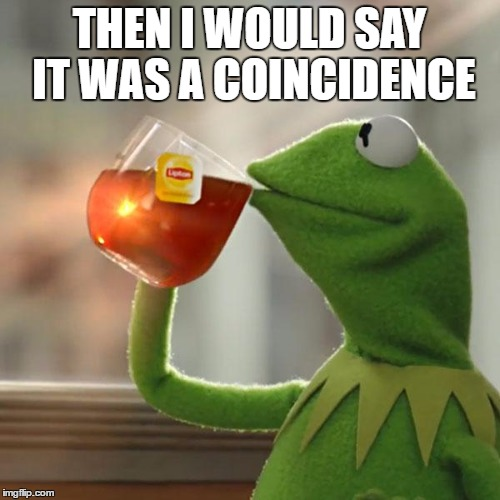 But Thats None Of My Business Meme | THEN I WOULD SAY IT WAS A COINCIDENCE | image tagged in memes,but thats none of my business,kermit the frog | made w/ Imgflip meme maker