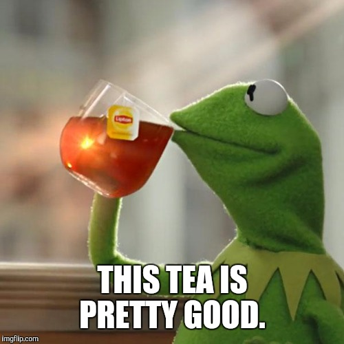 But Thats None Of My Business Meme | THIS TEA IS PRETTY GOOD. | image tagged in memes,but thats none of my business,kermit the frog | made w/ Imgflip meme maker