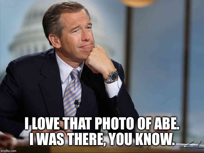 Brian Williams Fondly Remembers | I LOVE THAT PHOTO OF ABE. I WAS THERE, YOU KNOW. | image tagged in brian williams fondly remembers | made w/ Imgflip meme maker