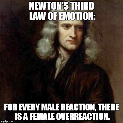 Newton's Third Law of Emotion | NEWTON'S THIRD LAW OF EMOTION: FOR EVERY MALE REACTION, THERE IS A FEMALE OVERREACTION. | image tagged in sir isaac newton,memes,funny memes,men and women,science,emotional | made w/ Imgflip meme maker