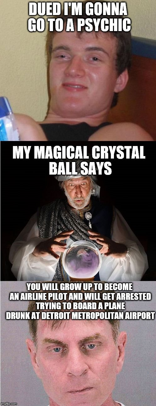 10 Guy Goes for Psychic Reading |  DUED I'M GONNA GO TO A PSYCHIC; MY MAGICAL CRYSTAL BALL SAYS; YOU WILL GROW UP TO BECOME AN AIRLINE PILOT AND WILL GET ARRESTED TRYING TO BOARD A PLANE DRUNK AT DETROIT METROPOLITAN AIRPORT | image tagged in 10 guy psychic,10 guy,psychic with crystal ball,alcoholic | made w/ Imgflip meme maker
