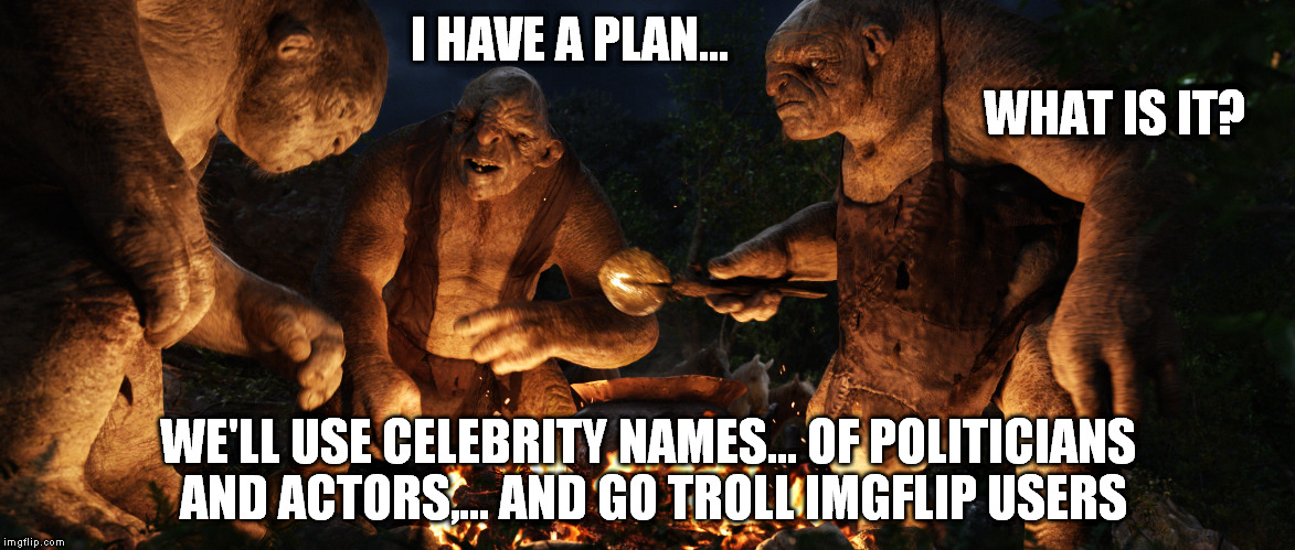 seriously,... move on  | I HAVE A PLAN... WE'LL USE CELEBRITY NAMES... OF POLITICIANS AND ACTORS,... AND GO TROLL IMGFLIP USERS WHAT IS IT? | image tagged in internet trolls | made w/ Imgflip meme maker