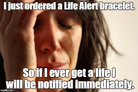 First World Problems Meme | I just ordered a Life Alert bracelet. So if I ever get a life I will be notified immediately. | image tagged in memes,first world problems | made w/ Imgflip meme maker