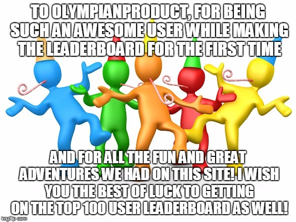 OlympianProduct Is An Awesome User, Believe Me |  TO OLYMPIANPRODUCT, FOR BEING SUCH AN AWESOME USER WHILE MAKING THE LEADERBOARD FOR THE FIRST TIME; AND FOR ALL THE FUN AND GREAT ADVENTURES WE HAD ON THIS SITE! I WISH YOU THE BEST OF LUCK TO GETTING ON THE TOP 100 USER LEADERBOARD AS WELL! | image tagged in party time,memes,congrats,olympianproduct,party,thank you | made w/ Imgflip meme maker