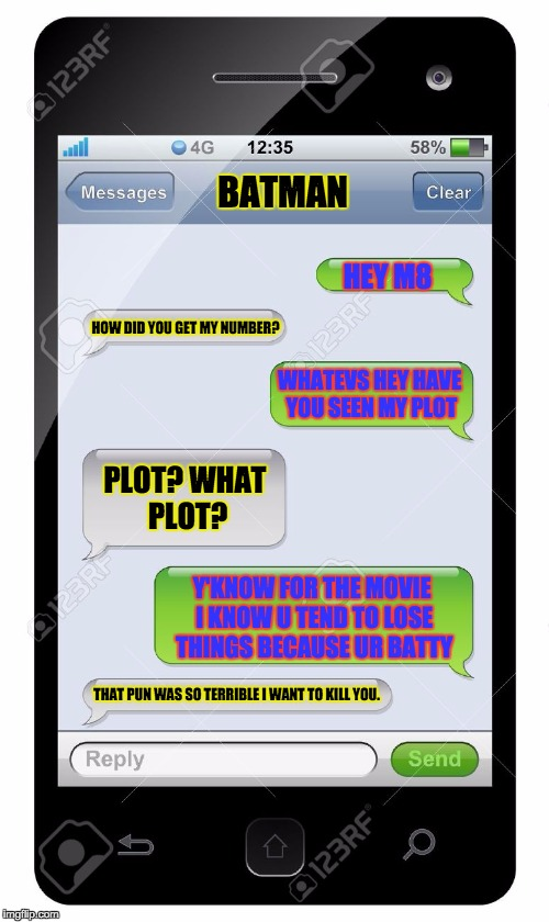 Batman V Superman: The Origin Story | HEY M8 HOW DID YOU GET MY NUMBER? WHATEVS HEY HAVE YOU SEEN MY PLOT PLOT? WHAT PLOT? Y'KNOW FOR THE MOVIE I KNOW U TEND TO LOSE THINGS BECAU | image tagged in blank text conversation | made w/ Imgflip meme maker