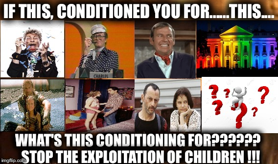 You're Being Conditioned !!! | IF THIS, CONDITIONED YOU FOR......THIS.... WHAT'S THIS CONDITIONING FOR??????  STOP THE EXPLOITATION OF CHILDREN !!! | image tagged in conditioning,exploitation,children,exploitation of children | made w/ Imgflip meme maker