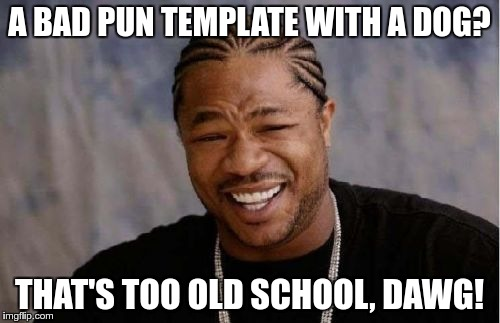 Yo Dawg Heard You Meme | A BAD PUN TEMPLATE WITH A DOG? THAT'S TOO OLD SCHOOL, DAWG! | image tagged in memes,yo dawg heard you | made w/ Imgflip meme maker