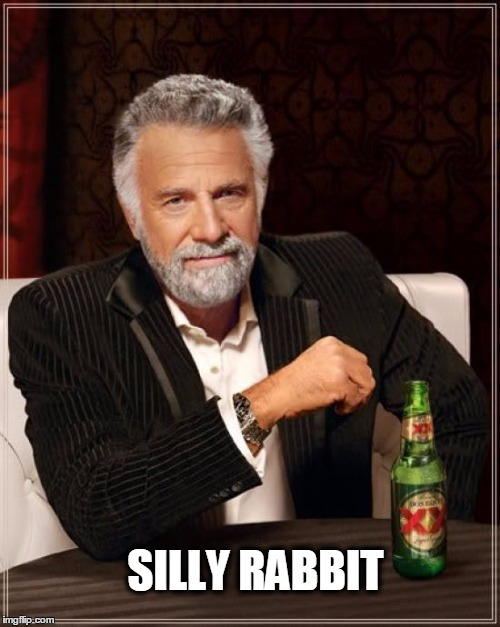 The Most Interesting Man In The World Meme | SILLY RABBIT | image tagged in memes,the most interesting man in the world | made w/ Imgflip meme maker