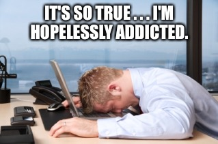 IT'S SO TRUE . . . I'M HOPELESSLY ADDICTED. | made w/ Imgflip meme maker