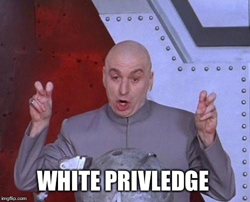 Dr Evil Laser Meme | WHITE PRIVLEDGE | image tagged in memes,dr evil laser | made w/ Imgflip meme maker