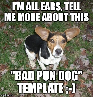 "I'M ALL EARS, TELL ME MORE ABOUT THIS ""BAD PUN DOG"" TEMPLATE ;-) 