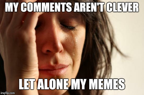 First World Problems Meme | MY COMMENTS AREN'T CLEVER LET ALONE MY MEMES | image tagged in memes,first world problems | made w/ Imgflip meme maker